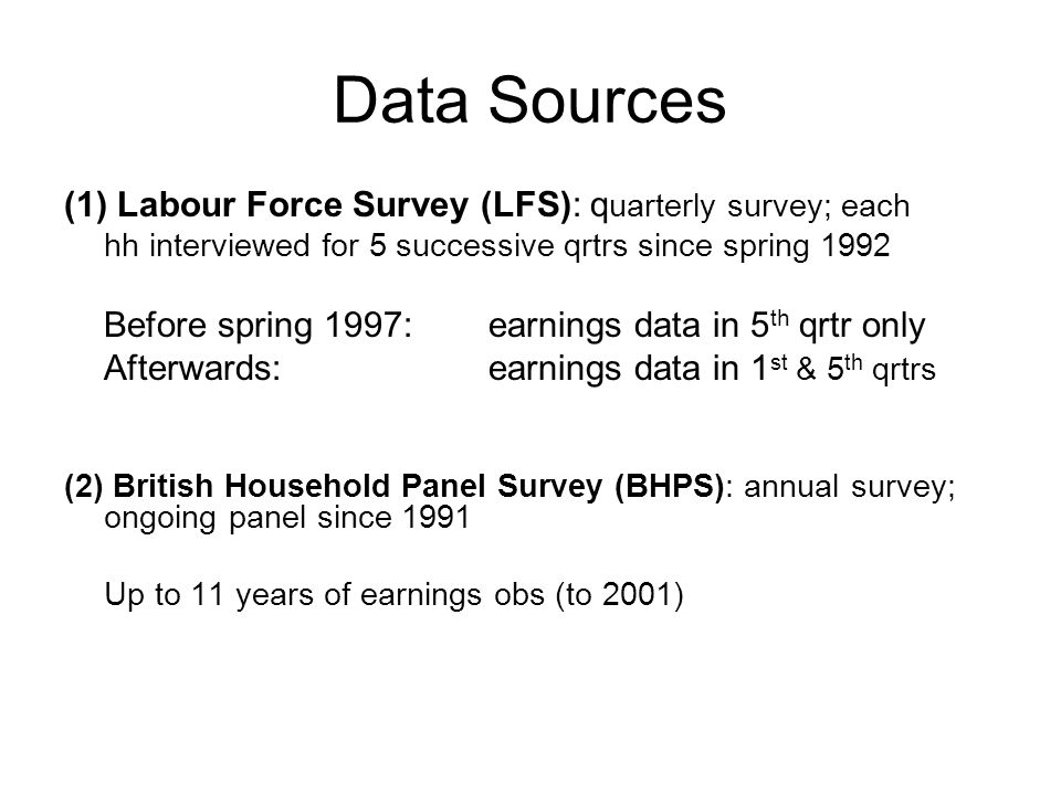 Data Sources (1) Labour Force Survey (LFS): q uarterly survey; each hh interviewed for 5 successive qrtrs since spring 1992 Before spring 1997: earnings data in 5 th qrtr only Afterwards: earnings data in 1 st & 5 th qrtrs (2) British Household Panel Survey (BHPS): annual survey; ongoing panel since 1991 Up to 11 years of earnings obs (to 2001)