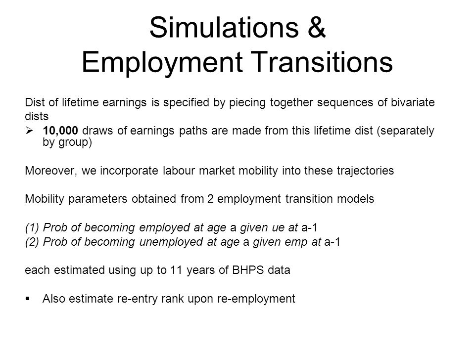 Simulations & Employment Transitions Dist of lifetime earnings is specified by piecing together sequences of bivariate dists 10,000 draws of earnings paths are made from this lifetime dist (separately by group) Moreover, we incorporate labour market mobility into these trajectories Mobility parameters obtained from 2 employment transition models (1) Prob of becoming employed at age a given ue at a-1 (2) Prob of becoming unemployed at age a given emp at a-1 each estimated using up to 11 years of BHPS data Also estimate re-entry rank upon re-employment