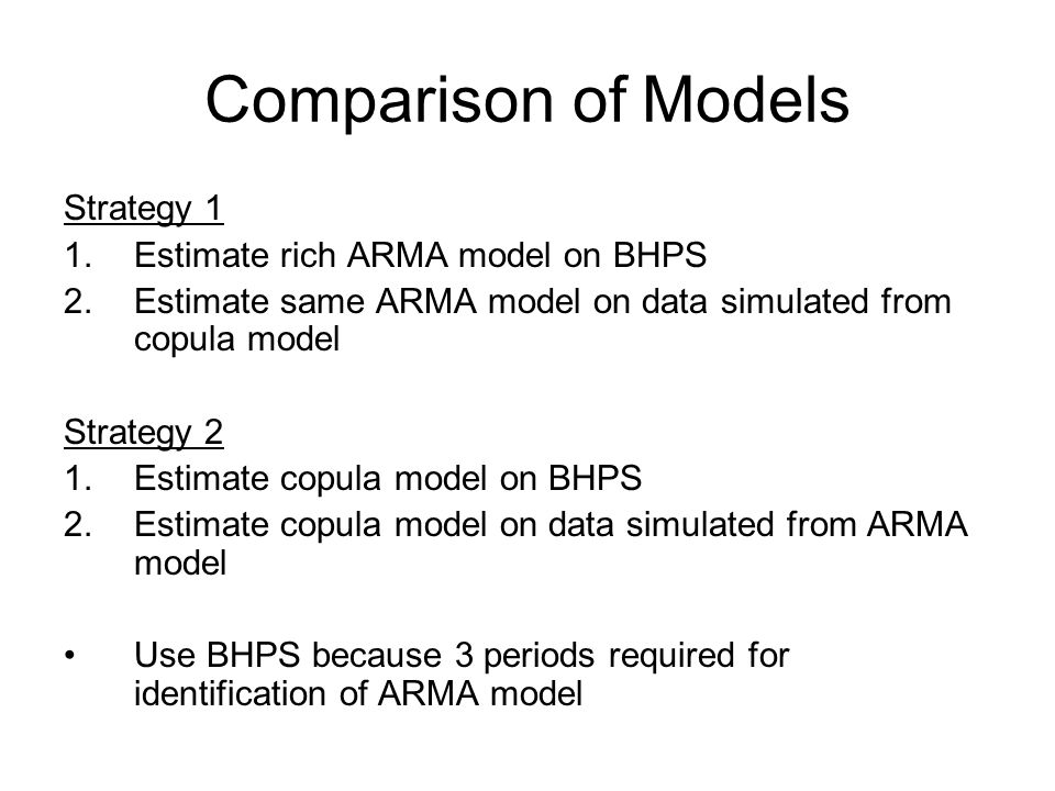 Comparison of Models Strategy 1 1.Estimate rich ARMA model on BHPS 2.Estimate same ARMA model on data simulated from copula model Strategy 2 1.Estimate copula model on BHPS 2.Estimate copula model on data simulated from ARMA model Use BHPS because 3 periods required for identification of ARMA model