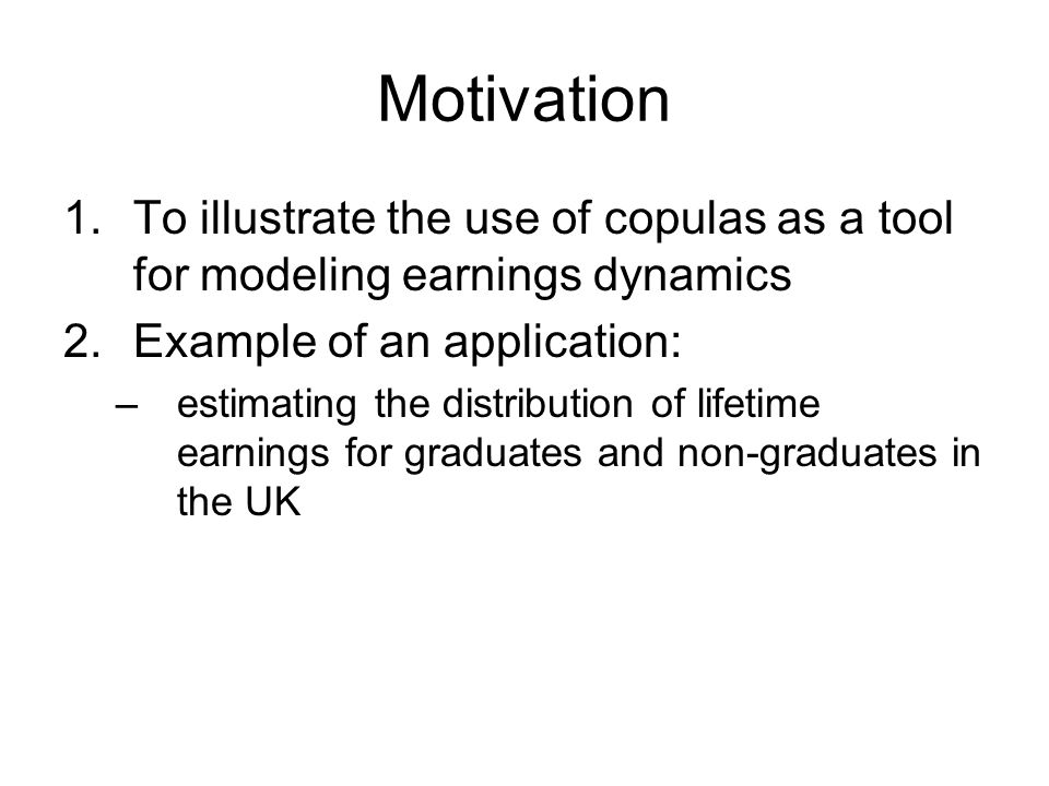 Motivation 1.To illustrate the use of copulas as a tool for modeling earnings dynamics 2.Example of an application: –estimating the distribution of lifetime earnings for graduates and non-graduates in the UK