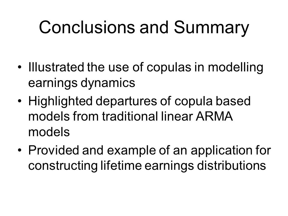 Conclusions and Summary Illustrated the use of copulas in modelling earnings dynamics Highlighted departures of copula based models from traditional linear ARMA models Provided and example of an application for constructing lifetime earnings distributions