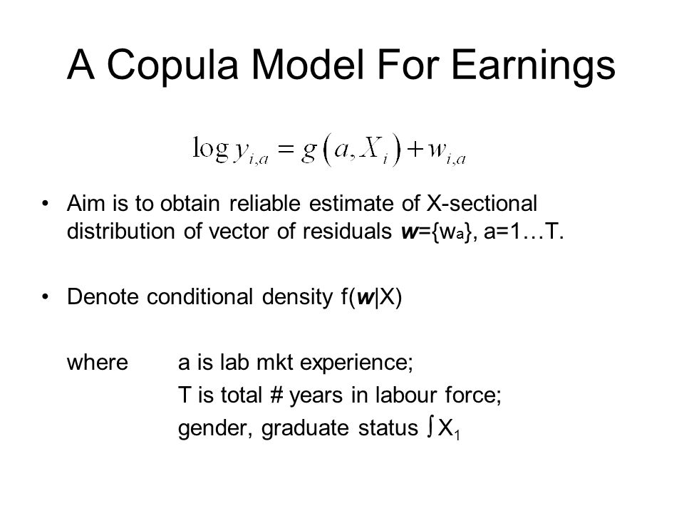 A Copula Model For Earnings Aim is to obtain reliable estimate of X-sectional distribution of vector of residuals w={w a }, a=1…T.