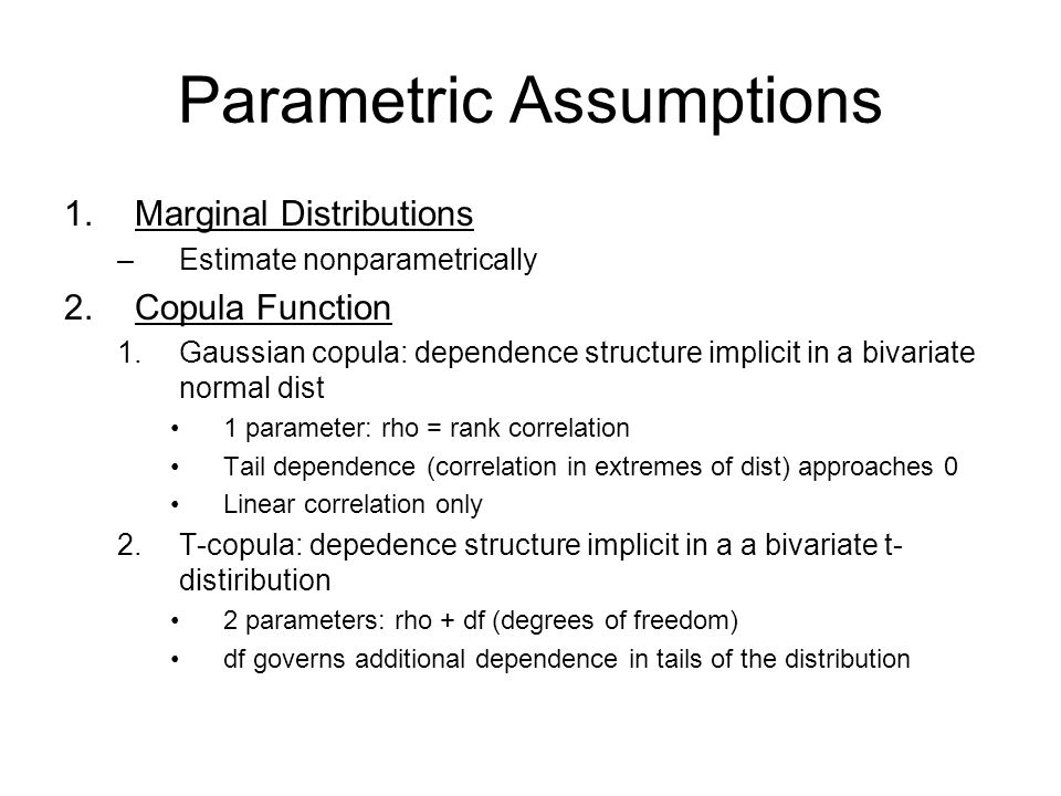 Parametric Assumptions 1.Marginal Distributions –Estimate nonparametrically 2.Copula Function 1.Gaussian copula: dependence structure implicit in a bivariate normal dist 1 parameter: rho = rank correlation Tail dependence (correlation in extremes of dist) approaches 0 Linear correlation only 2.T-copula: depedence structure implicit in a a bivariate t- distiribution 2 parameters: rho + df (degrees of freedom) df governs additional dependence in tails of the distribution