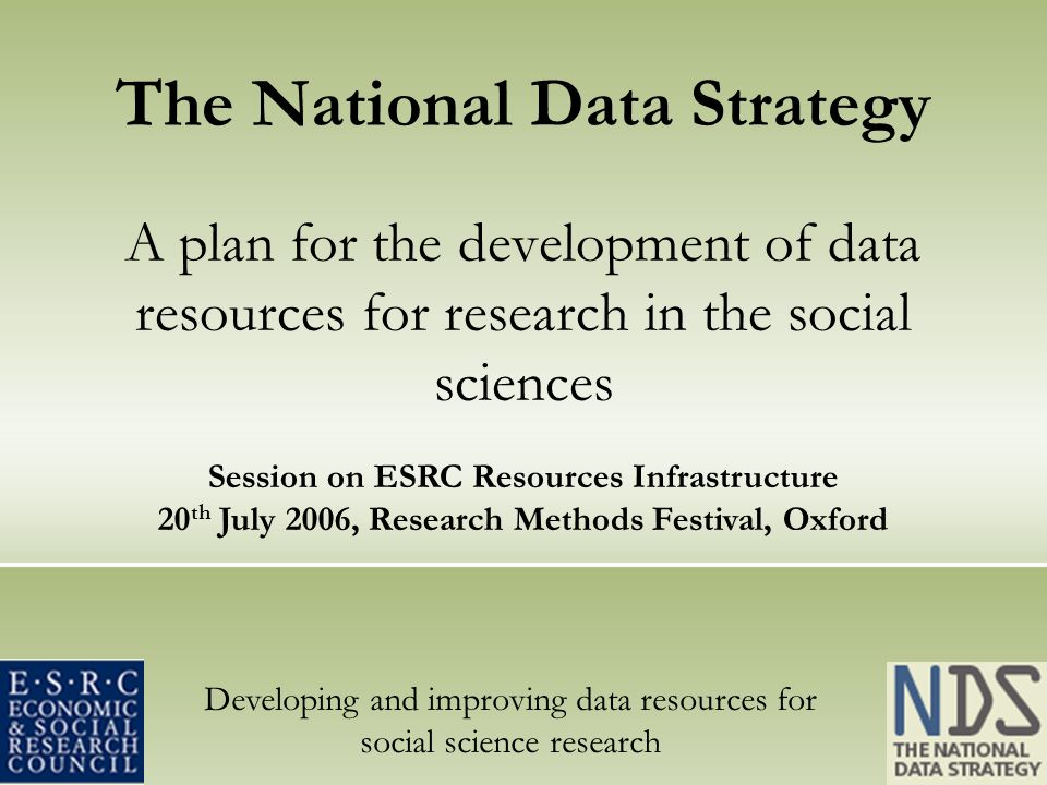 Developing and improving data resources for social science research The National Data Strategy A plan for the development of data resources for research in the social sciences Session on ESRC Resources Infrastructure 20 th July 2006, Research Methods Festival, Oxford