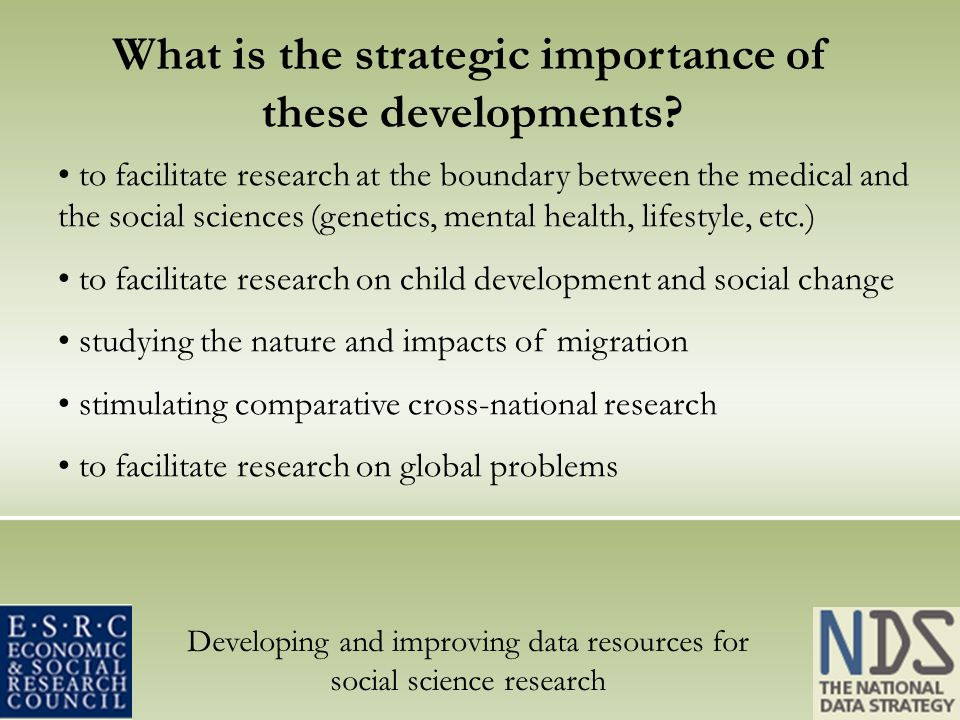Developing and improving data resources for social science research to facilitate research at the boundary between the medical and the social sciences (genetics, mental health, lifestyle, etc.) to facilitate research on child development and social change studying the nature and impacts of migration stimulating comparative cross-national research to facilitate research on global problems What is the strategic importance of these developments