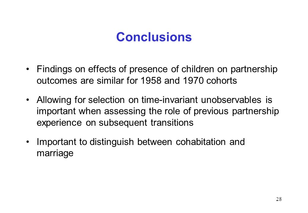 28 Conclusions Findings on effects of presence of children on partnership outcomes are similar for 1958 and 1970 cohorts Allowing for selection on time-invariant unobservables is important when assessing the role of previous partnership experience on subsequent transitions Important to distinguish between cohabitation and marriage