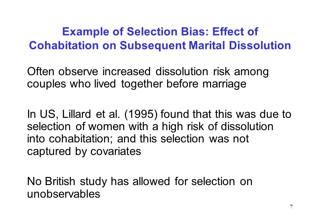 7 Example of Selection Bias: Effect of Cohabitation on Subsequent Marital Dissolution Often observe increased dissolution risk among couples who lived together before marriage In US, Lillard et al.