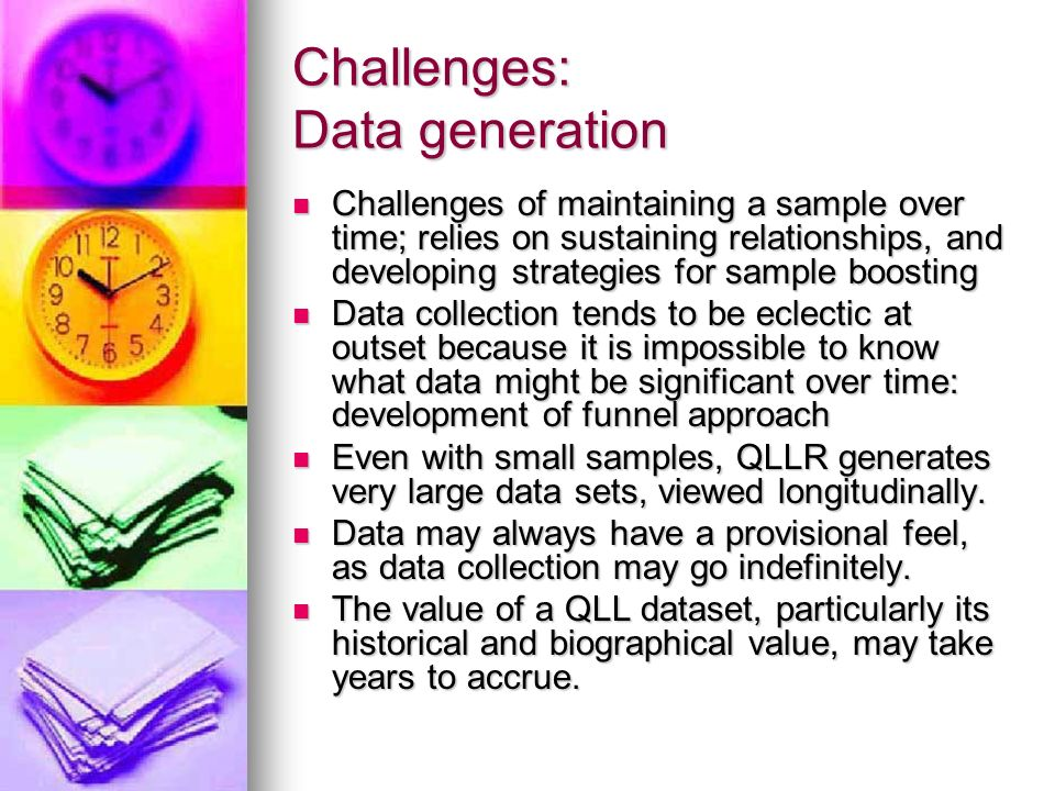 Challenges: Data generation Challenges of maintaining a sample over time; relies on sustaining relationships, and developing strategies for sample boosting Challenges of maintaining a sample over time; relies on sustaining relationships, and developing strategies for sample boosting Data collection tends to be eclectic at outset because it is impossible to know what data might be significant over time: development of funnel approach Data collection tends to be eclectic at outset because it is impossible to know what data might be significant over time: development of funnel approach Even with small samples, QLLR generates very large data sets, viewed longitudinally.