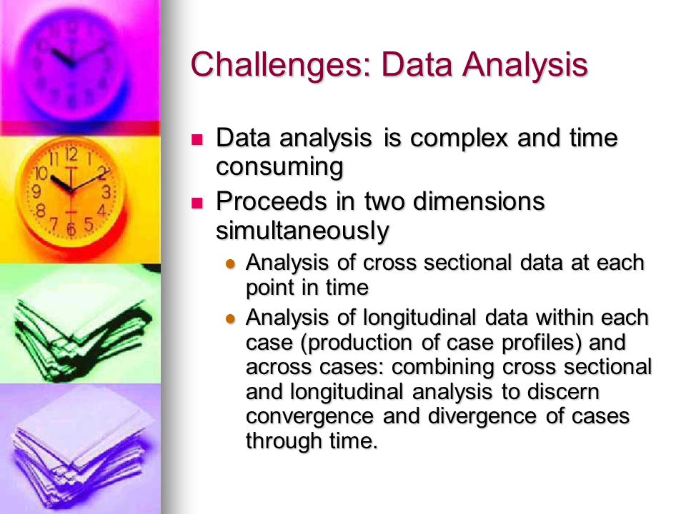Challenges: Data Analysis Data analysis is complex and time consuming Data analysis is complex and time consuming Proceeds in two dimensions simultaneously Proceeds in two dimensions simultaneously Analysis of cross sectional data at each point in time Analysis of cross sectional data at each point in time Analysis of longitudinal data within each case (production of case profiles) and across cases: combining cross sectional and longitudinal analysis to discern convergence and divergence of cases through time.