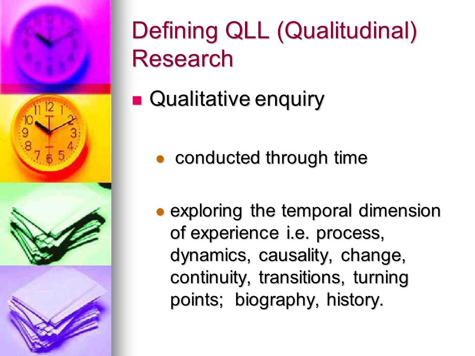 Defining QLL (Qualitudinal) Research Qualitative enquiry Qualitative enquiry conducted through time conducted through time exploring the temporal dimension of experience i.e.