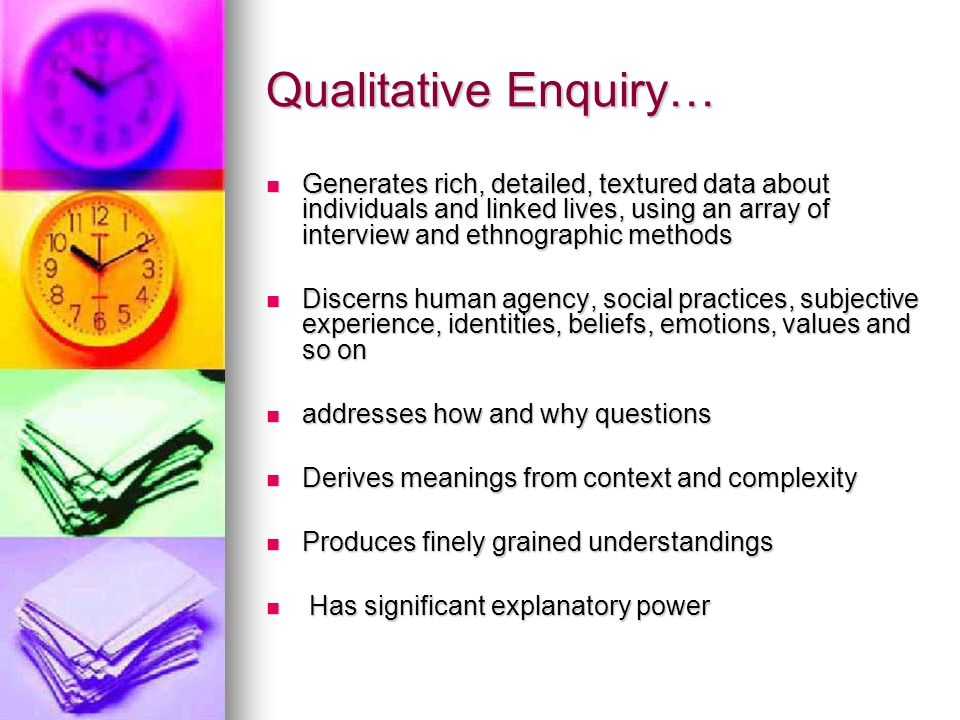 Qualitative Enquiry… Generates rich, detailed, textured data about individuals and linked lives, using an array of interview and ethnographic methods Generates rich, detailed, textured data about individuals and linked lives, using an array of interview and ethnographic methods Discerns human agency, social practices, subjective experience, identities, beliefs, emotions, values and so on Discerns human agency, social practices, subjective experience, identities, beliefs, emotions, values and so on addresses how and why questions addresses how and why questions Derives meanings from context and complexity Derives meanings from context and complexity Produces finely grained understandings Produces finely grained understandings Has significant explanatory power Has significant explanatory power