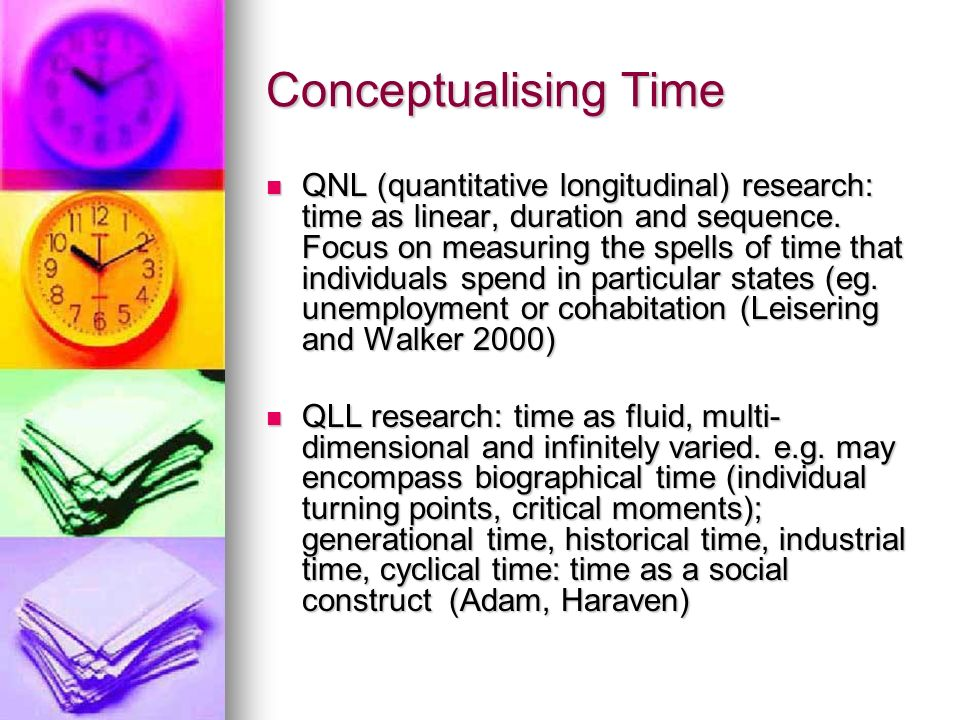 Conceptualising Time QNL (quantitative longitudinal) research: time as linear, duration and sequence.