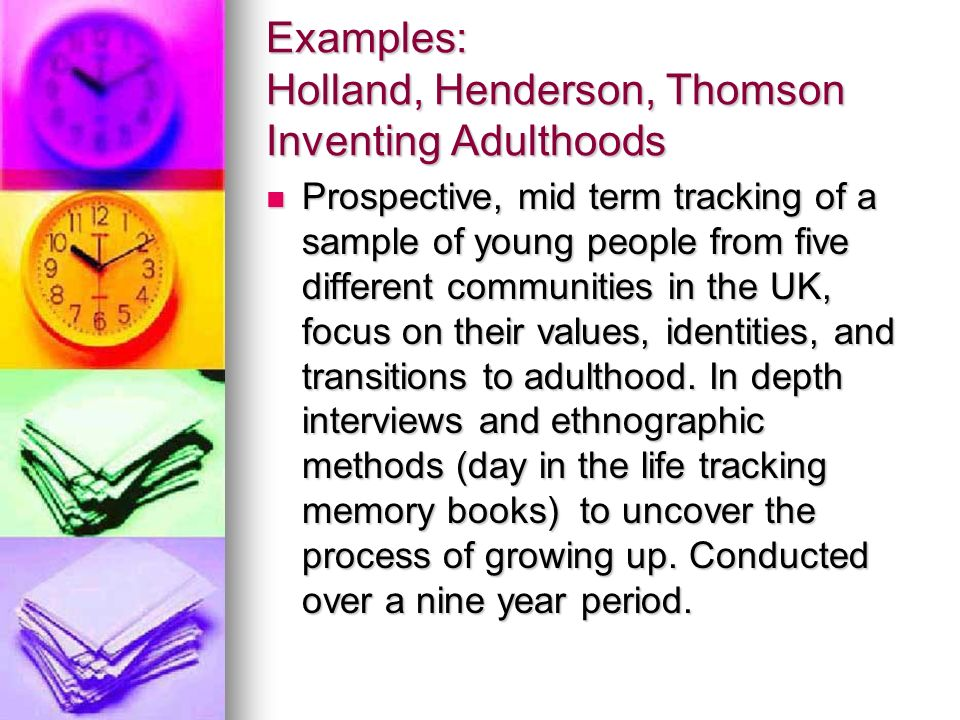 Examples: Holland, Henderson, Thomson Inventing Adulthoods Prospective, mid term tracking of a sample of young people from five different communities in the UK, focus on their values, identities, and transitions to adulthood.