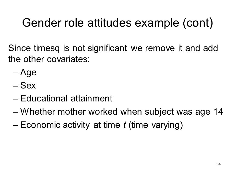 14 Gender role attitudes example (cont ) Since timesq is not significant we remove it and add the other covariates: –Age –Sex –Educational attainment –Whether mother worked when subject was age 14 –Economic activity at time t (time varying)