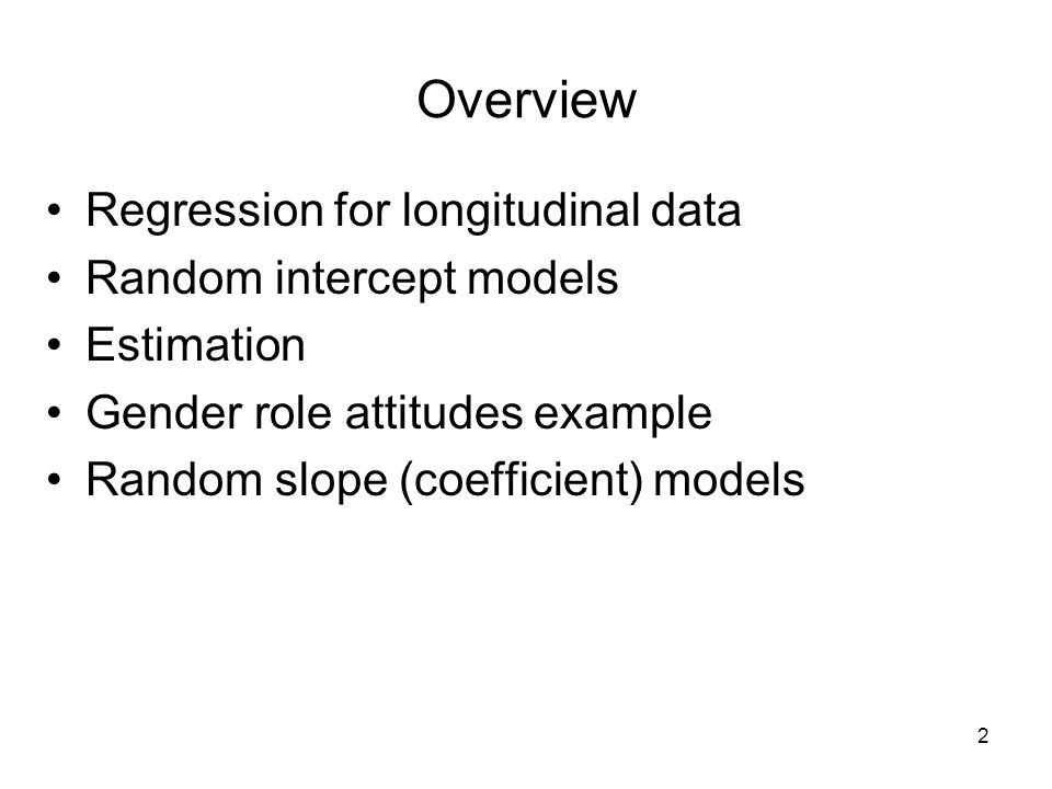 2 Overview Regression for longitudinal data Random intercept models Estimation Gender role attitudes example Random slope (coefficient) models