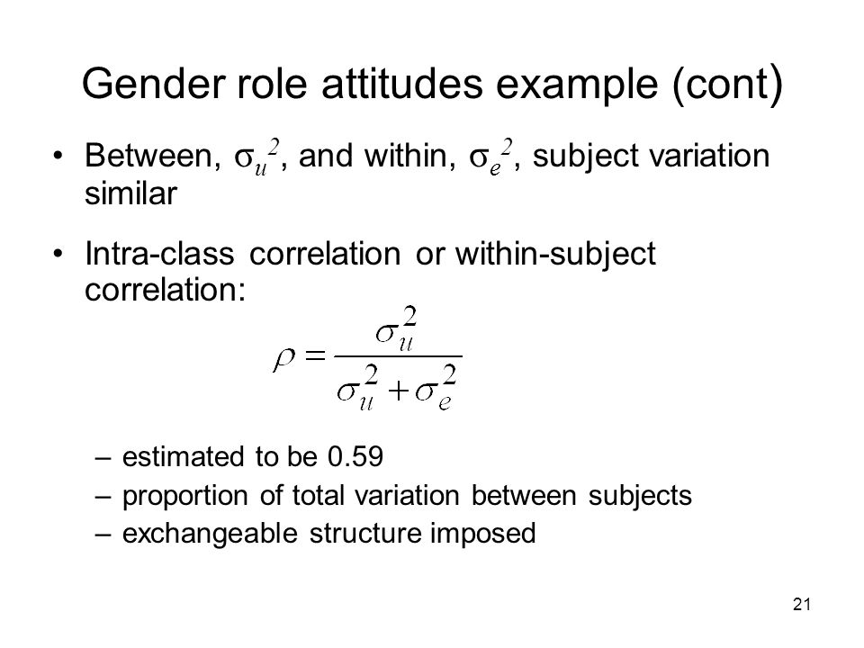 21 Gender role attitudes example (cont ) Between, σ u 2, and within, σ e 2, subject variation similar Intra-class correlation or within-subject correlation: –estimated to be 0.59 –proportion of total variation between subjects –exchangeable structure imposed