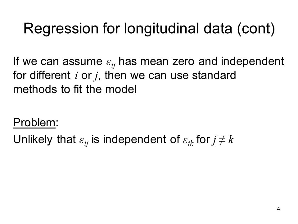 5 Regression for longitudinal data (cont) If we include more covariates into the model: Then ε ij may be more like random shocks and independence assumption may be more plausible However, still likely to be unmeasured individual factors which lead to a positive correlation between ε ij and ε ik for j k