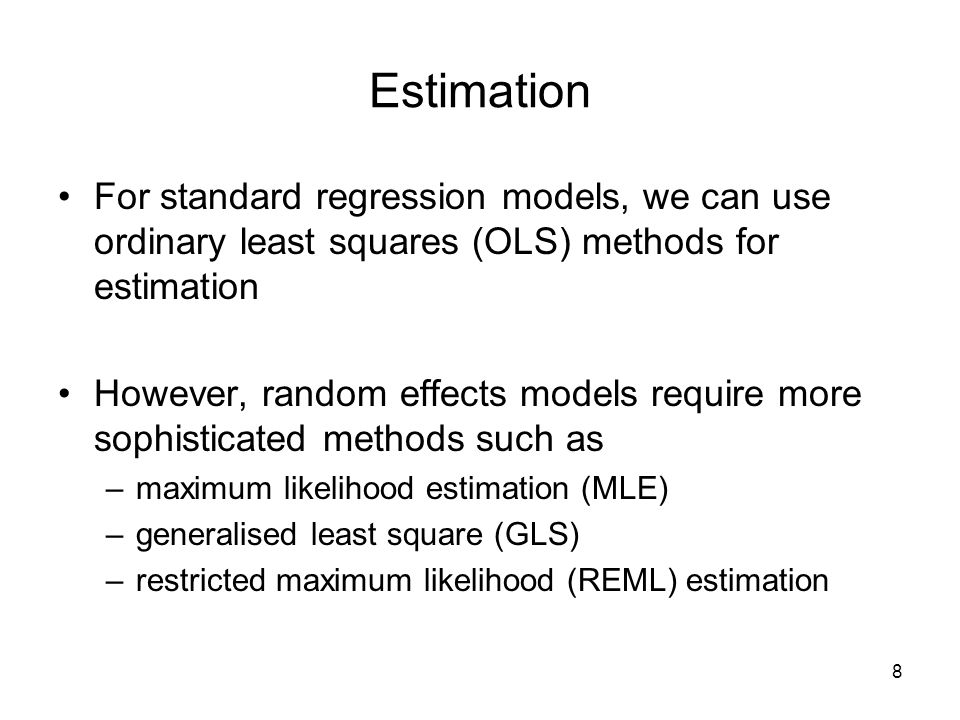 8 Estimation For standard regression models, we can use ordinary least squares (OLS) methods for estimation However, random effects models require more sophisticated methods such as –maximum likelihood estimation (MLE) –generalised least square (GLS) –restricted maximum likelihood (REML) estimation