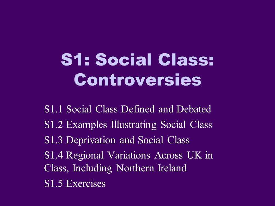 S1: Social Class: Controversies S1.1 Social Class Defined and Debated S1.2 Examples Illustrating Social Class S1.3 Deprivation and Social Class S1.4 Regional Variations Across UK in Class, Including Northern Ireland S1.5 Exercises