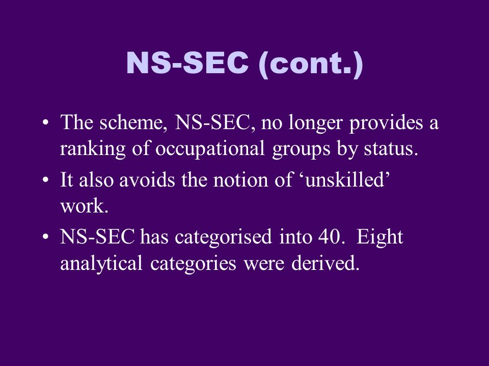 NS-SEC (cont.) The scheme, NS-SEC, no longer provides a ranking of occupational groups by status.