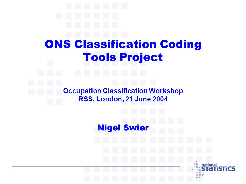 - Overview of ONS Coding Tools Project Aim: To select and operationalise a standard tool for assigning classification codes to verbatim text responses given in answer to a question Scope: For all classifications (except ICD10 for cause of death coding), including occupation (SOC) and industry (SIC) Both automatic and interactive coding functionality Development of selected tool into a component so that can be used within the new ONS technical architecture Context: Part of the ONS Statistical Infrastructure Development Project (itself part of the ONS Statistical Modernisation Programme).