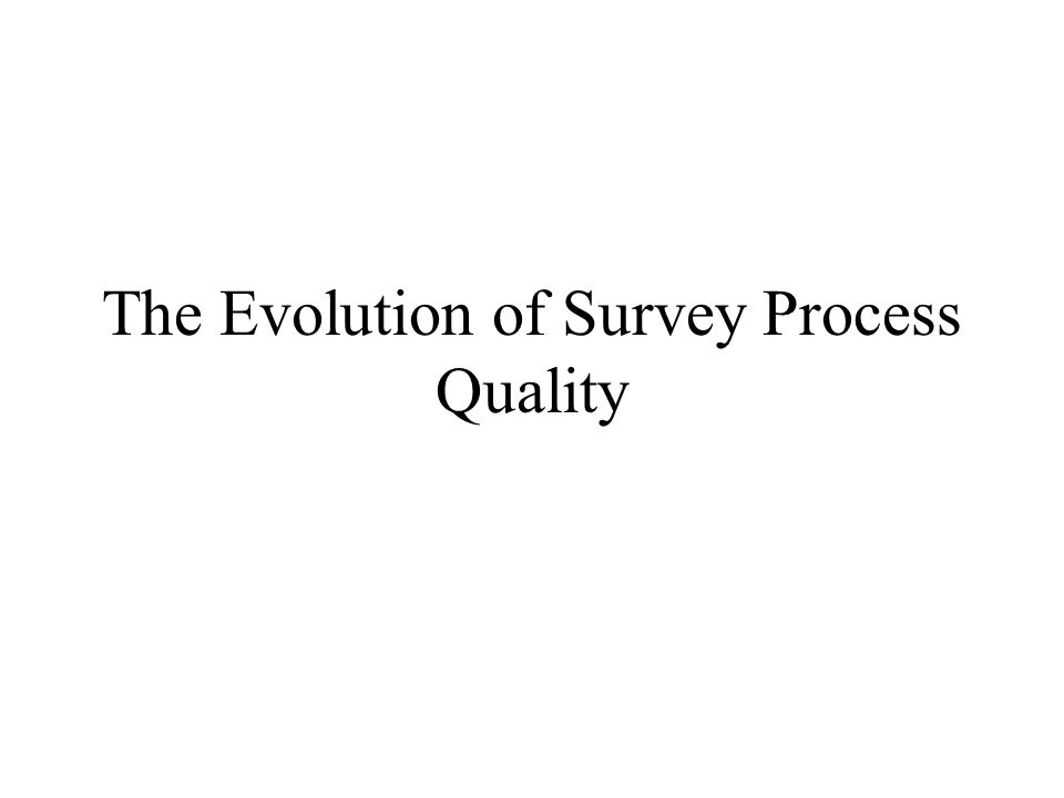Checking out the Resources (contd) Apply findings from the survey methods literature Consult general quality guidelines developed by prominent organizations
