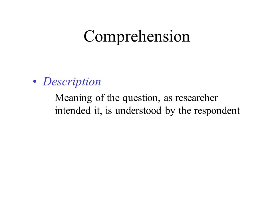 Comprehension Description Meaning of the question, as researcher intended it, is understood by the respondent