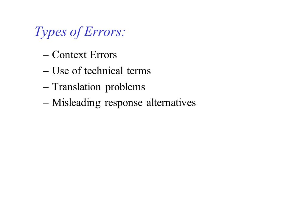 –Context Errors –Use of technical terms –Translation problems –Misleading response alternatives Types of Errors: