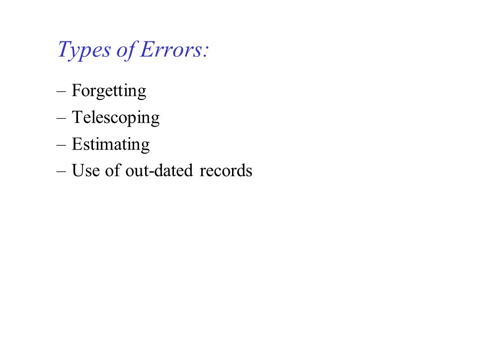 –Forgetting –Telescoping –Estimating –Use of out-dated records Types of Errors: