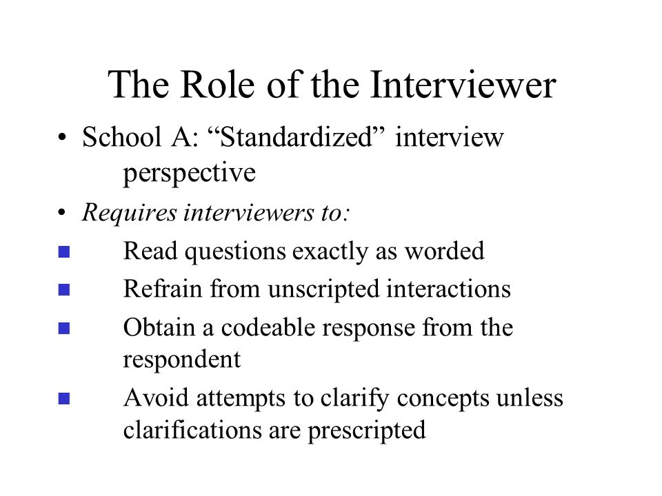 The Role of the Interviewer School A: Standardized interview perspective Requires interviewers to: n Read questions exactly as worded n Refrain from u