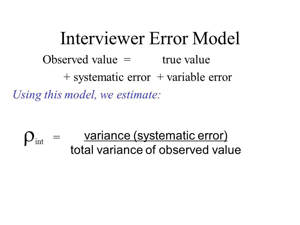 Interviewer Error Model Observed value = true value + systematic error + variable error Using this model, we estimate: int = variance (systematic erro