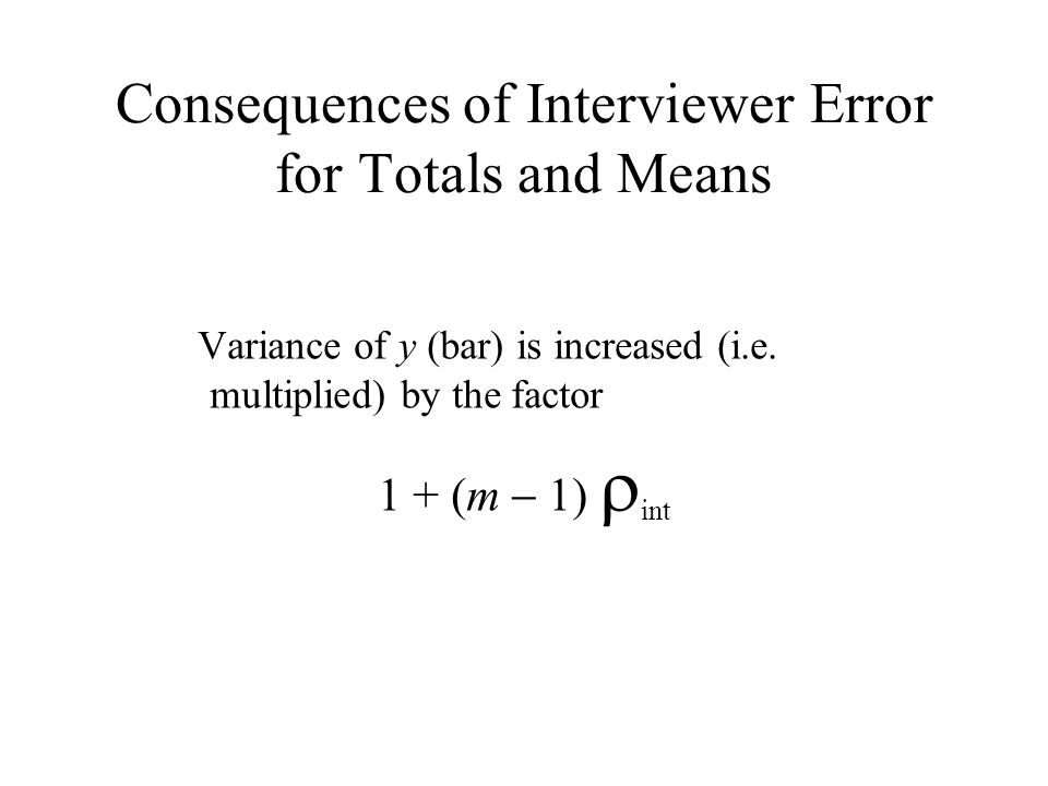 Consequences of Interviewer Error for Totals and Means Variance of y (bar) is increased (i.e. multiplied) by the factor 1 + (m 1) int