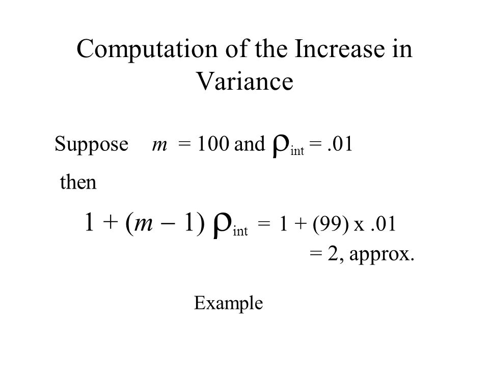 Computation of the Increase in Variance Suppose m = 100 and int =.01 then 1 + (m 1) int =1 + (99) x.01 = 2, approx. Example
