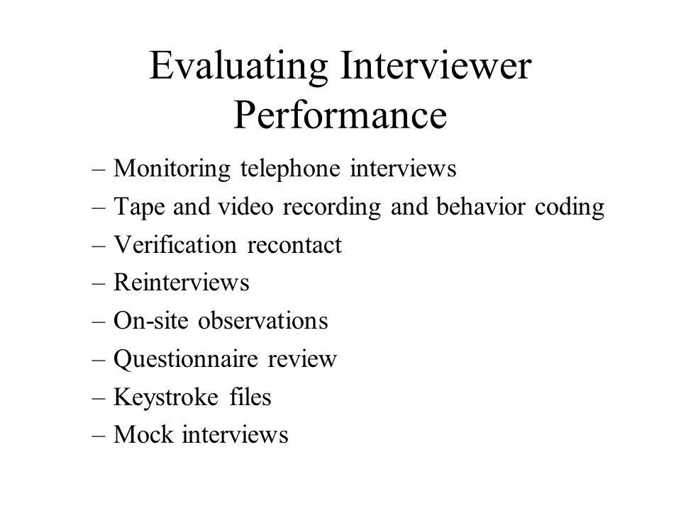 Evaluating Interviewer Performance –Monitoring telephone interviews –Tape and video recording and behavior coding –Verification recontact –Reinterview