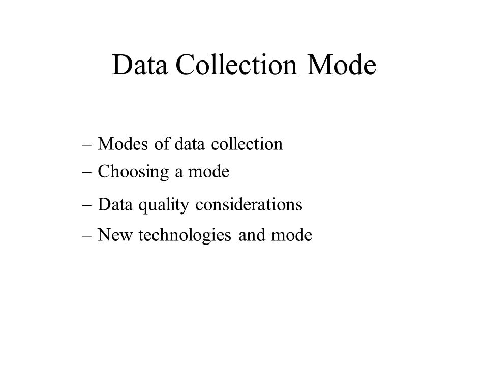 Data Collection Mode –Modes of data collection –Choosing a mode –Data quality considerations –New technologies and mode