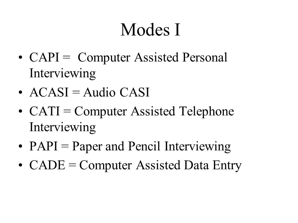 Modes I CAPI = Computer Assisted Personal Interviewing ACASI = Audio CASI CATI = Computer Assisted Telephone Interviewing PAPI = Paper and Pencil Inte
