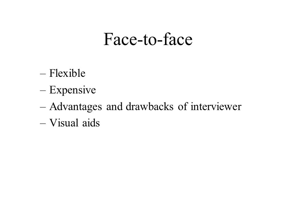 Face-to-face –Flexible –Expensive –Advantages and drawbacks of interviewer –Visual aids
