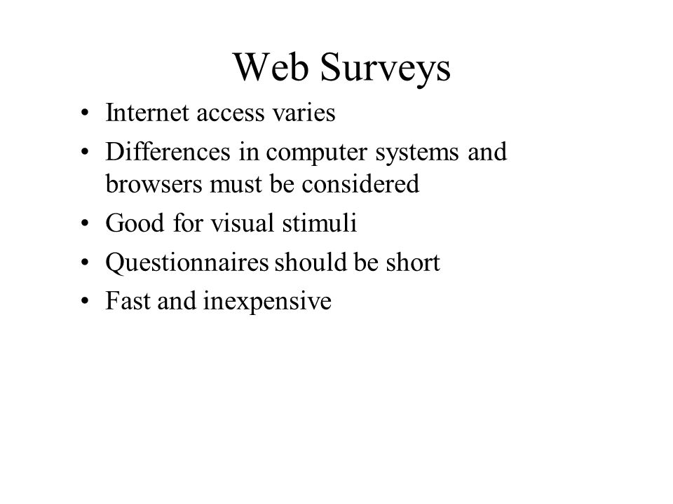 Web Surveys Internet access varies Differences in computer systems and browsers must be considered Good for visual stimuli Questionnaires should be sh