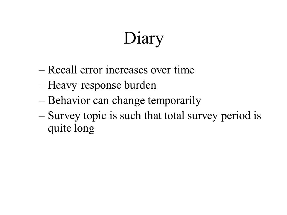 Diary –Recall error increases over time –Heavy response burden –Behavior can change temporarily –Survey topic is such that total survey period is quit