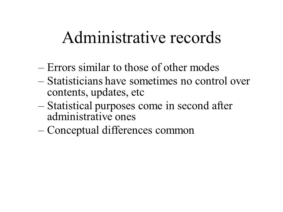 Administrative records –Errors similar to those of other modes –Statisticians have sometimes no control over contents, updates, etc –Statistical purpo