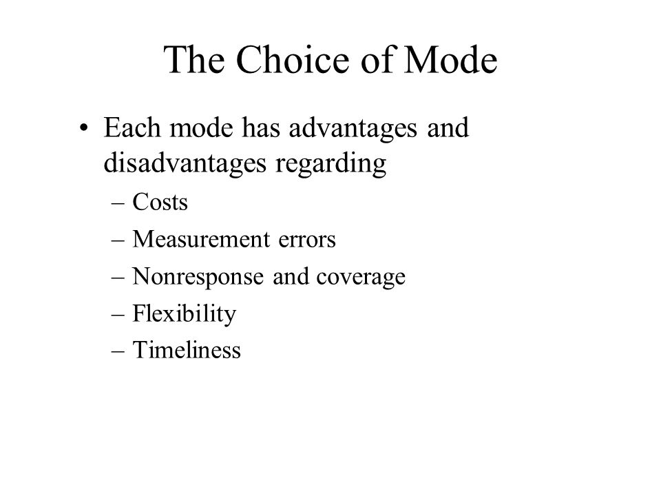 The Choice of Mode Each mode has advantages and disadvantages regarding –Costs –Measurement errors –Nonresponse and coverage –Flexibility –Timeliness