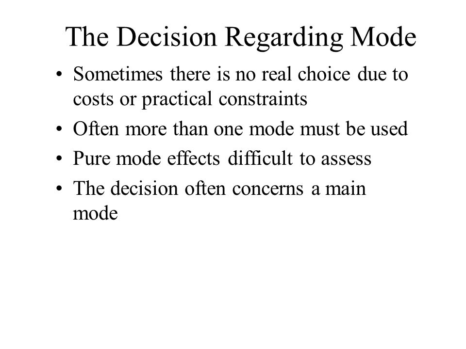 The Decision Regarding Mode Sometimes there is no real choice due to costs or practical constraints Often more than one mode must be used Pure mode ef