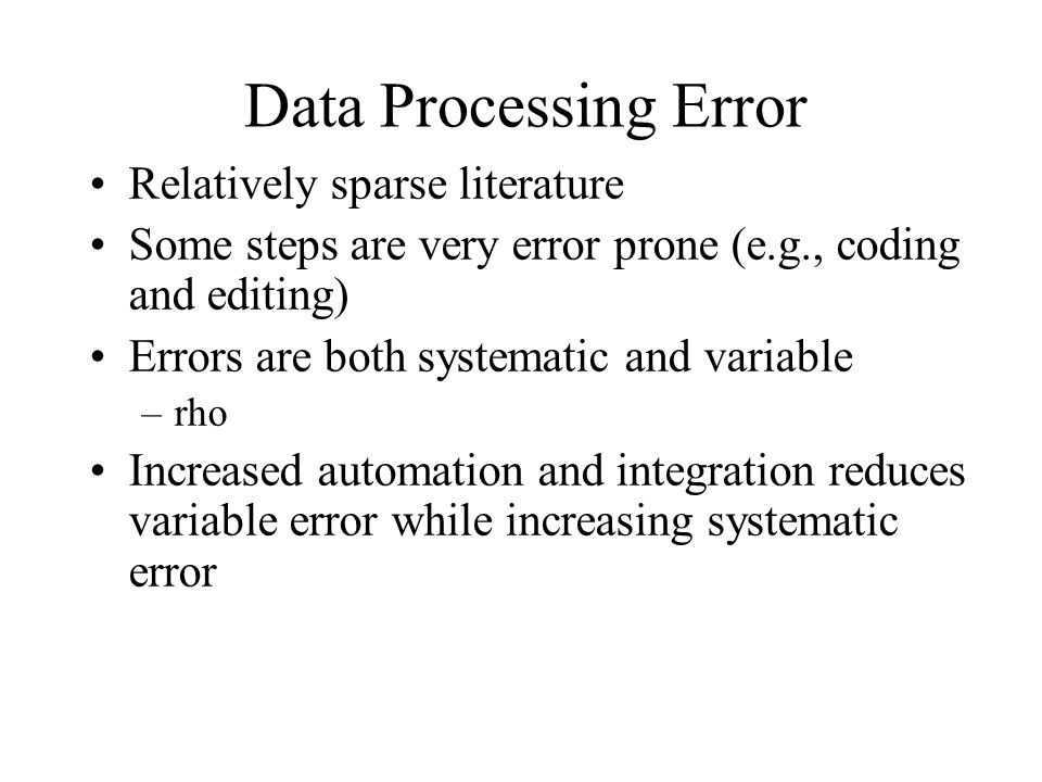 Data Processing Error Relatively sparse literature Some steps are very error prone (e.g., coding and editing) Errors are both systematic and variable