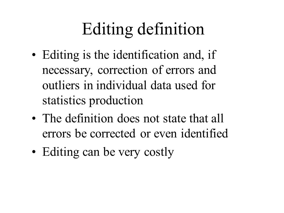 Editing definition Editing is the identification and, if necessary, correction of errors and outliers in individual data used for statistics productio
