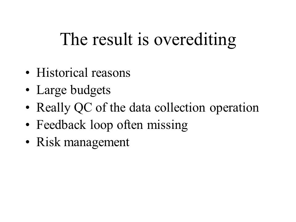 The result is overediting Historical reasons Large budgets Really QC of the data collection operation Feedback loop often missing Risk management