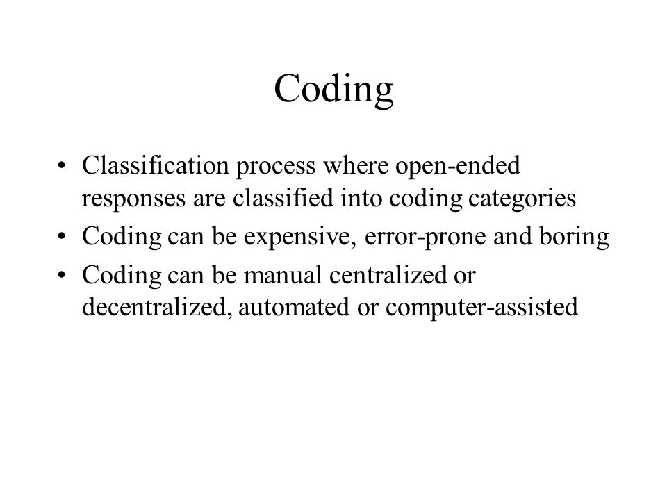 Coding Classification process where open-ended responses are classified into coding categories Coding can be expensive, error-prone and boring Coding