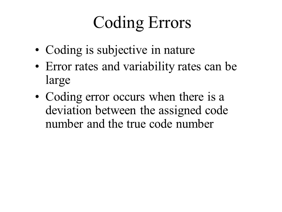 Coding Errors Coding is subjective in nature Error rates and variability rates can be large Coding error occurs when there is a deviation between the
