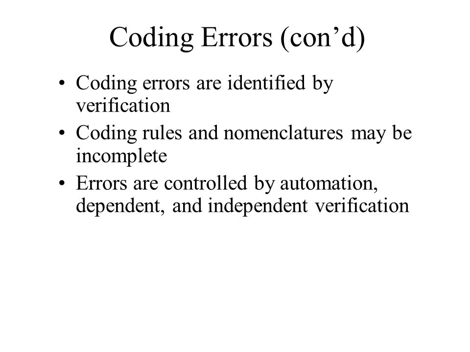 Coding Errors (cond) Coding errors are identified by verification Coding rules and nomenclatures may be incomplete Errors are controlled by automation