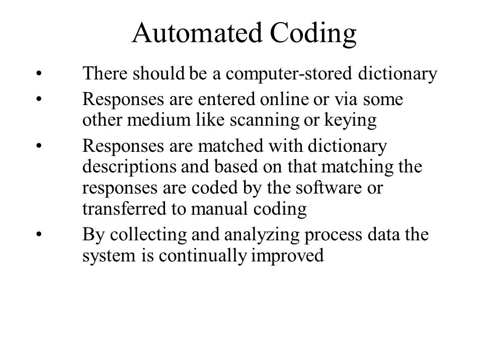 Automated Coding There should be a computer-stored dictionary Responses are entered online or via some other medium like scanning or keying Responses