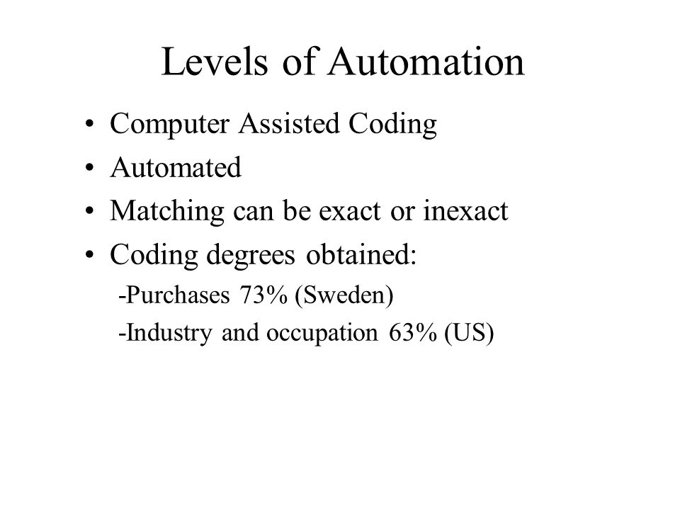 Levels of Automation Computer Assisted Coding Automated Matching can be exact or inexact Coding degrees obtained: -Purchases 73% (Sweden) -Industry an